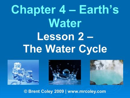 Chapter 4 – Earth's Water Lesson 2 – The Water Cycle © Brent Coley 2009 | www.mrcoley.com.