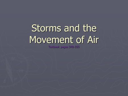 Storms and the Movement of Air Textbook pages 348-355.