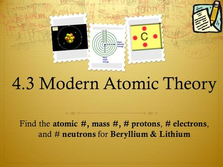 4.3 Modern Atomic Theory Find the atomic #, mass #, # protons, # electrons, and # neutrons for Beryllium & Lithium.