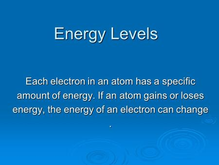 Energy Levels Each electron in an atom has a specific amount of energy. If an atom gains or loses energy, the energy of an electron can change.