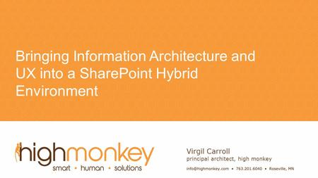 Name Bringing Information Architecture and UX into a SharePoint Hybrid Environment Virgil Carroll principal architect, high monkey.