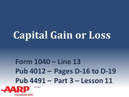 TAX-AIDE Capital Gain or Loss Form 1040 – Line 13 Pub 4012 –Pages D-16 to D-19 Pub 4491 –Part 3 – Lesson 11.