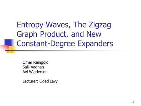 1 Entropy Waves, The Zigzag Graph Product, and New Constant-Degree Expanders Omer Reingold Salil Vadhan Avi Wigderson Lecturer: Oded Levy.