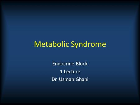 Metabolic Syndrome Endocrine Block 1 Lecture Dr. Usman Ghani.