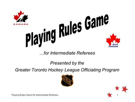 Playing Rules Game for Intermediate Referees1 …for Intermediate Referees Presented by the Greater Toronto Hockey League Officiating Program.