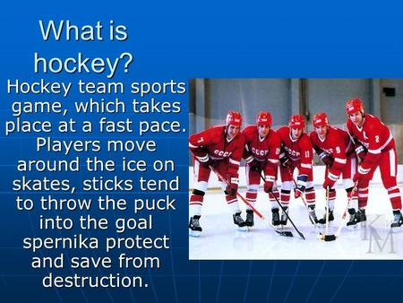 What is hockey? Hockey team sports game, which takes place at a fast pace. Players move around the ice on skates, sticks tend to throw the puck into the.
