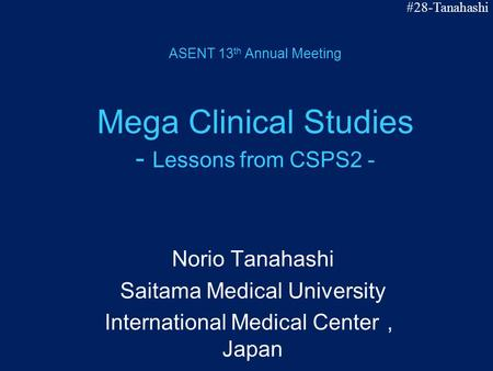 ASENT 13 th Annual Meeting Mega Clinical Studies - Lessons from CSPS2 - Norio Tanahashi Saitama Medical University International Medical Center , Japan.