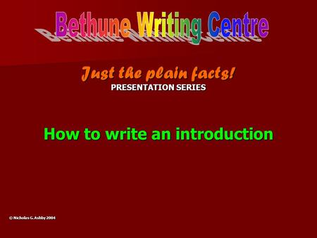 Just the plain facts! PRESENTATION SERIES How to write an introduction © Nicholas G. Ashby 2004.