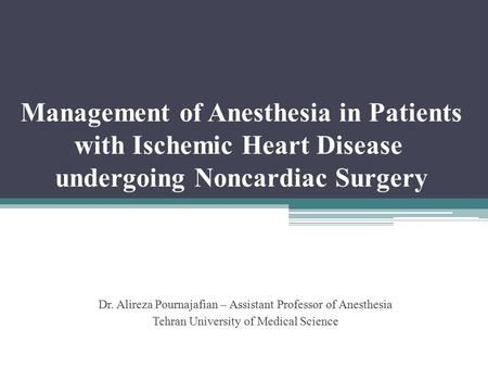 Management of Anesthesia in Patients with Ischemic Heart Disease undergoing Noncardiac Surgery Dr. Alireza Pournajafian – Assistant Professor of Anesthesia.