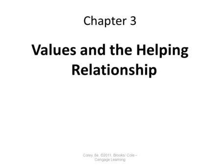 Chapter 3 Values and the Helping Relationship Corey, 8e, ©2011, Brooks/ Cole – Cengage Learning.