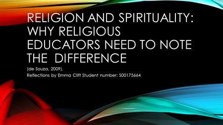 RELIGION AND SPIRITUALITY: WHY RELIGIOUS EDUCATORS NEED TO NOTE THE DIFFERENCE (de Souza, 2009). Reflections by Emma Clift Student number: S00175664.