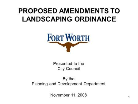 1 Presented to the City Council By the Planning and Development Department November 11, 2008 PROPOSED AMENDMENTS TO LANDSCAPING ORDINANCE.