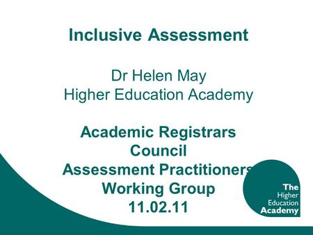 Inclusive Assessment Dr Helen May Higher Education Academy Academic Registrars Council Assessment Practitioners Working Group 11.02.11.