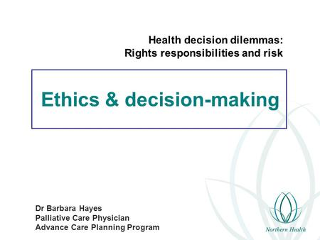 Ethics & decision-making Dr Barbara Hayes Palliative Care Physician Advance Care Planning Program Health decision dilemmas: Rights responsibilities and.
