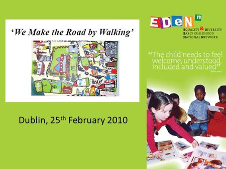 Dublin, 25 th February 2010. We Make the Road by Walking Diversity and Equality in ECCE in Ireland Colette Murray: 'éist' Early Childhood Care and Education.