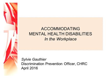 ACCOMMODATING MENTAL HEALTH DISABILITIES In the Workplace Sylvie Gauthier Discrimination Prevention Officer, CHRC April 2016.