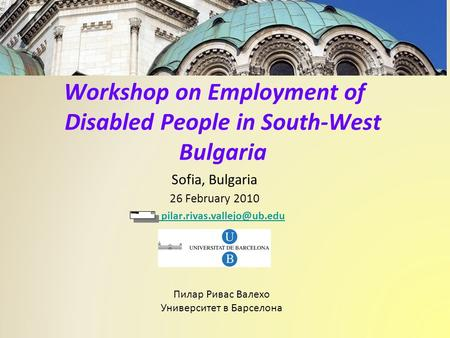 Workshop on Employment of Disabled People in South-West Bulgaria Sofia, Bulgaria 26 February 2010 Pilar Rivas Vallejo Пилар.