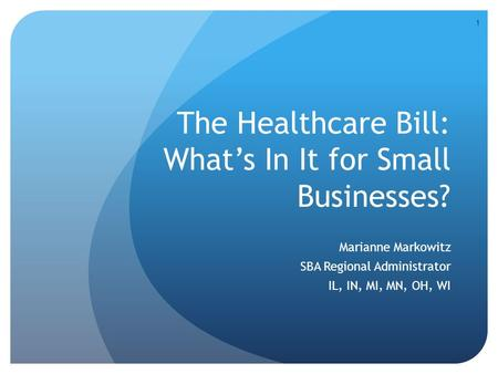 The Healthcare Bill: What's In It for Small Businesses? Marianne Markowitz SBA Regional Administrator IL, IN, MI, MN, OH, WI 1.
