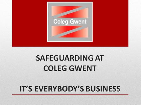 SAFEGUARDING AT COLEG GWENT IT'S EVERYBODY'S BUSINESS.