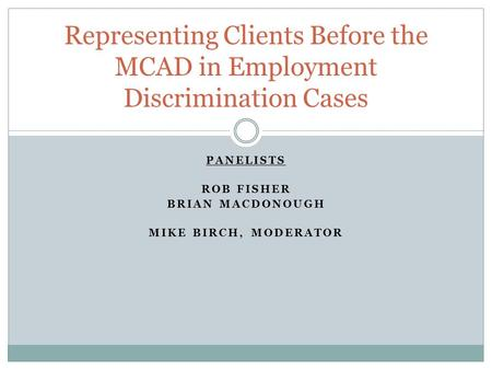 PANELISTS ROB FISHER BRIAN MACDONOUGH MIKE BIRCH, MODERATOR Representing Clients Before the MCAD in Employment Discrimination Cases.