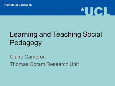 Learning and Teaching Social Pedagogy Claire Cameron Thomas Coram Research Unit.