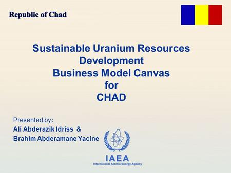 IAEA International Atomic Energy Agency Sustainable Uranium Resources Development Business Model Canvas for CHAD Presented by: Ali Abderazik Idriss & Brahim.