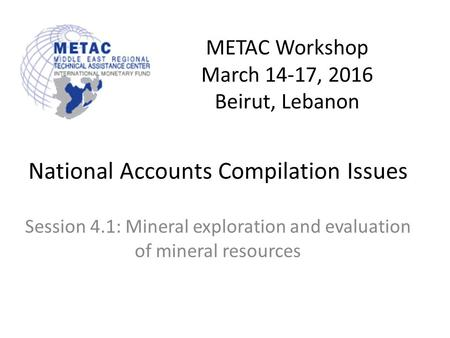 METAC Workshop March 14-17, 2016 Beirut, Lebanon National Accounts Compilation Issues Session 4.1: Mineral exploration and evaluation of mineral resources.