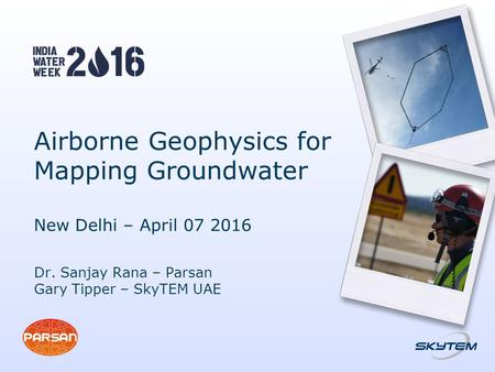Airborne Geophysics for Mapping Groundwater New Delhi – April 07 2016 Dr. Sanjay Rana – Parsan Gary Tipper – SkyTEM UAE.