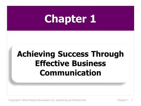 Chapter 1 Achieving Success Through Effective Business Communication Copyright © 2014 Pearson Education, Inc. publishing as Prentice Hall 1Chapter 1 -