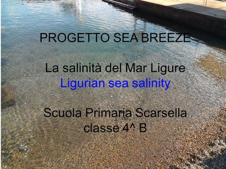 PROGETTO SEA BREEZE La salinità del Mar Ligure Ligurian sea salinity Scuola Primaria Scarsella classe 4^ B.