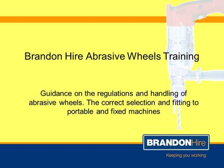 Brandon Hire Abrasive Wheels Training Guidance on the regulations and handling of abrasive wheels. The correct selection and fitting to portable and fixed.