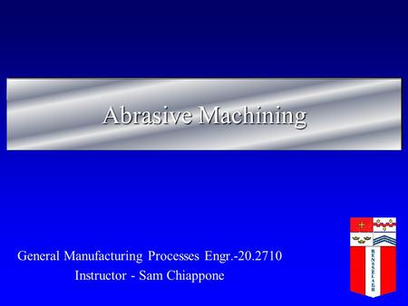 Abrasive Machining General Manufacturing Processes Engr.-20.2710 Instructor - Sam Chiappone.
