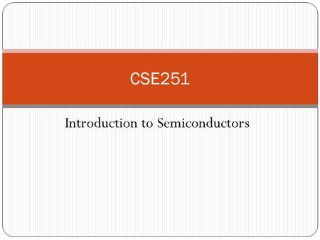 Introduction to Semiconductors CSE251. Atomic Theory Consists of Electron, proton, neutron Electron revolve around nucleus in specific orbitals/shells.