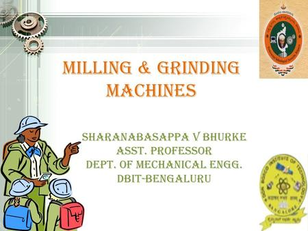 Milling & grinding machines SHARANABASAPPA V Bhurke ASST. PROFESSOR Dept. of mechanical Engg. DBIT-BENGALURU.