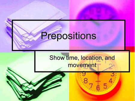 Prepositions Show time, location, and movement. Prepositions Prepositions connect their objects (a noun or pronoun) to some other word in the sentence.