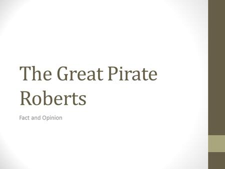 The Great Pirate Roberts Fact and Opinion. Fact We know something is a fact when: the information is presented in a way that doesn't show us what the.