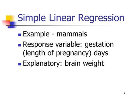 1 Simple Linear Regression Example - mammals Response variable: gestation (length of pregnancy) days Explanatory: brain weight.