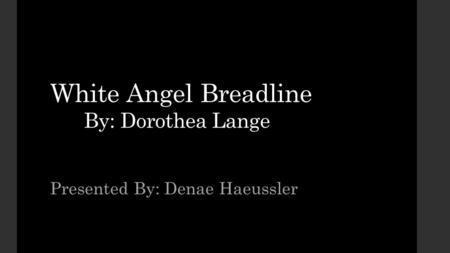White Angel Breadline By: Dorothea Lange Presented By: Denae Haeussler.