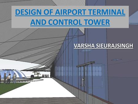 DESIGN OF AIRPORT TERMINAL AND CONTROL TOWER VARSHA SIEURAJSINGH.