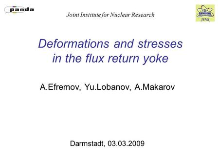 Joint Institute for Nuclear Research Deformations and stresses in the flux return yoke A.Efremov, Yu.Lobanov, A.Makarov Darmstadt, 03.03.2009.