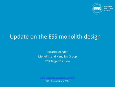 Update on the ESS monolith design Rikard Linander Monolith and Handling Group ESS Target Division www.europeanspallationsource.se TAC 10, Lund, Nov 5,