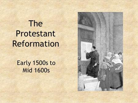The Protestant Reformation Early 1500s to Mid 1600s.