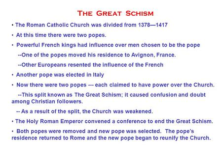 The Great Schism The Roman Catholic Church was divided from 1378—1417 At this time there were two popes. Powerful French kings had influence over men chosen.