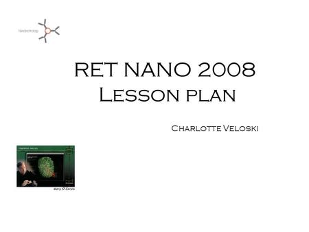 RET NANO 2008 Lesson plan Charlotte Veloski. Nano Scale Investigation Standards 3.1. Unifying Themes 3.1.10. GRADE 10 Apply scale as a way of relating.