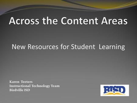 New Resources for Student Learning Karen Teeters Instructional Technology Team Birdville ISD.