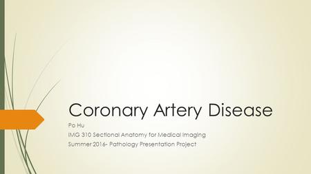 Coronary Artery Disease Po Hu IMG 310 Sectional Anatomy for Medical Imaging Summer 2016- Pathology Presentation Project.