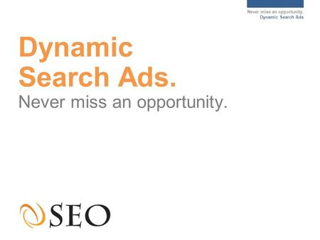 Never miss an opportunity. Dynamic Search Ads Dynamic Search Ads. Never miss an opportunity.