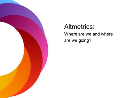 Altmetrics: Where are we and where are we going?.