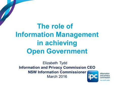 The role of Information Management in achieving Open Government Elizabeth Tydd Information and Privacy Commission CEO NSW Information Commissioner March.