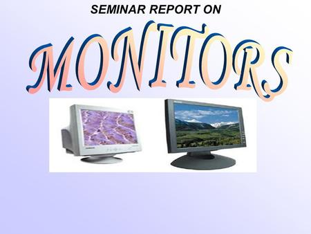 SEMINAR REPORT ON. DEFINATION OF MONITOR A computer display, monitor or screen is a computer peripheral device capable of showing still or moving images.